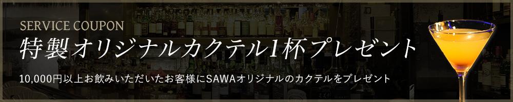 SERVICE COUPON 特製オリジナルカクテル1杯プレゼント 10,000円以上お飲みいただいたお客様にSAWAオリジナルのカクテルをプレゼント